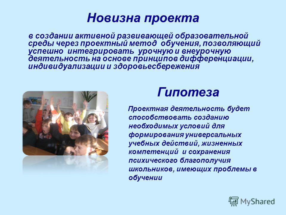 Новизна проекта в создании активной развивающей образовательной среды через проектный метод обучения, позволяющий успешно интегрировать урочную и внеурочную деятельность на основе принципов дифференциации, индивидуализации и здоровьесбережения Проект