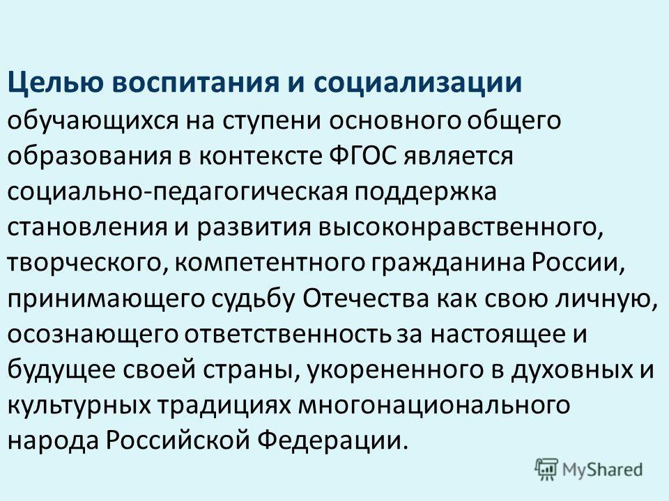 Целью воспитания и социализации обучающихся на ступени основного общего образования в контексте ФГОС является социально-педагогическая поддержка становления и развития высоконравственного, творческого, компетентного гражданина России, принимающего су