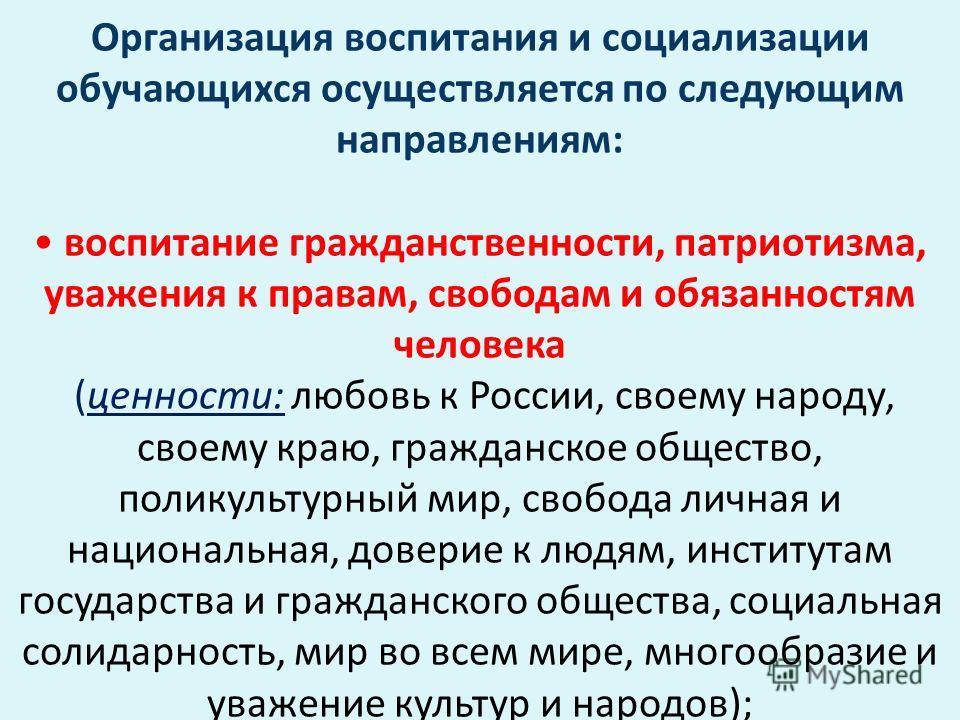 Организация воспитания и социализации обучающихся осуществляется по следующим направлениям: воспитание гражданственности, патриотизма, уважения к правам, свободам и обязанностям человека (ценности: любовь к России, своему народу, своему краю, граждан