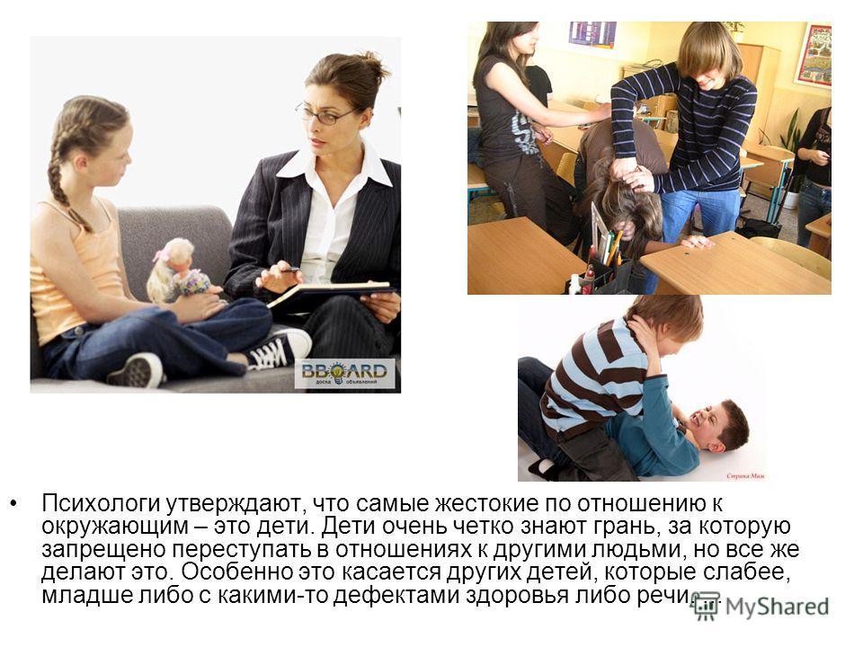 Психологи утверждают, что самые жестокие по отношению к окружающим – это дети. Дети очень четко знают грань, за которую запрещено переступать в отношениях к другими людьми, но все же делают это. Особенно это касается других детей, которые слабее, мла