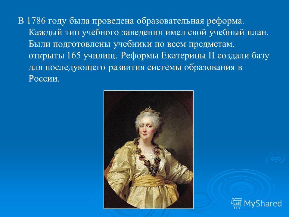 В 1786 году была проведена образовательная реформа. Каждый тип учебного заведения имел свой учебный план. Были подготовлены учебники по всем предметам, открыты 165 училищ. Реформы Екатерины II создали базу для последующего развития системы образовани