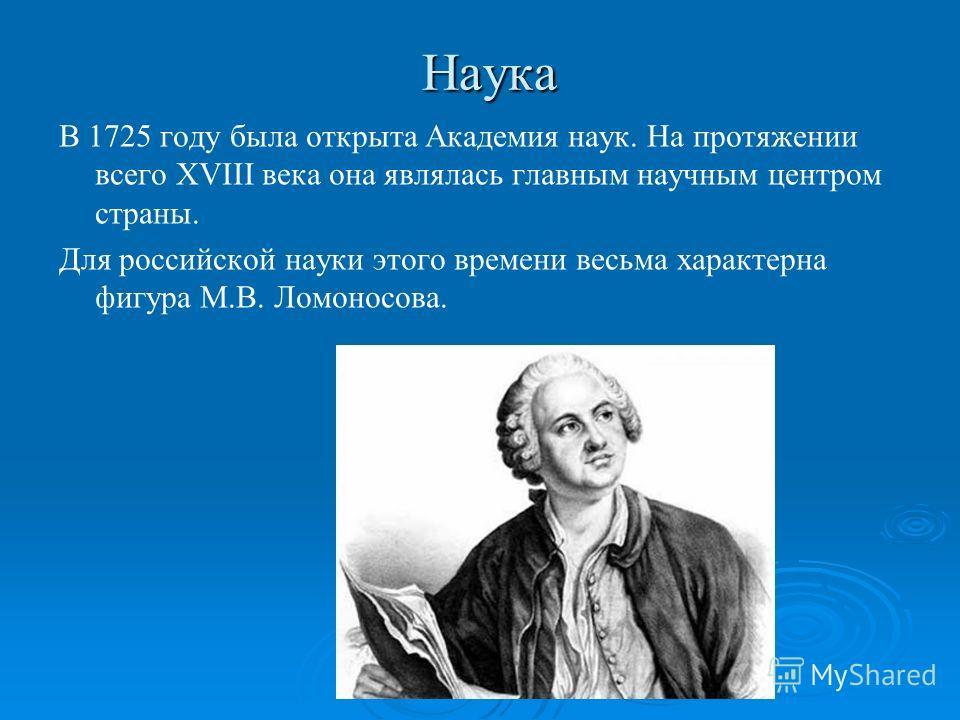 Наука В 1725 году была открыта Академия наук. На протяжении всего XVIII века она являлась главным научным центром страны. Для российской науки этого времени весьма характерна фигура М.В. Ломоносова.