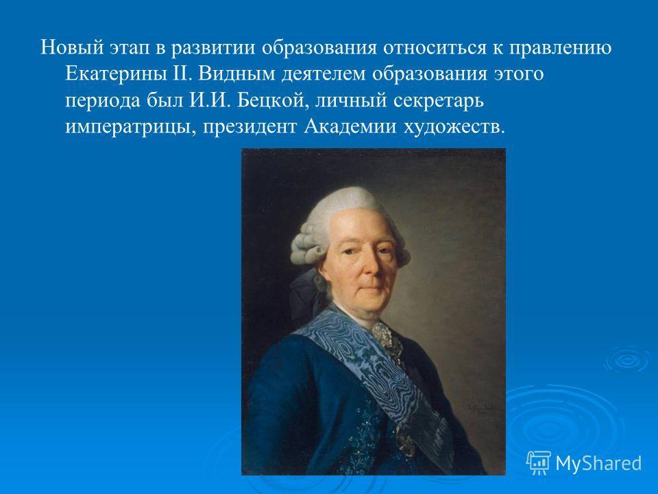 Новый этап в развитии образования относиться к правлению Екатерины II. Видным деятелем образования этого периода был И.И. Бецкой, личный секретарь императрицы, президент Академии художеств.