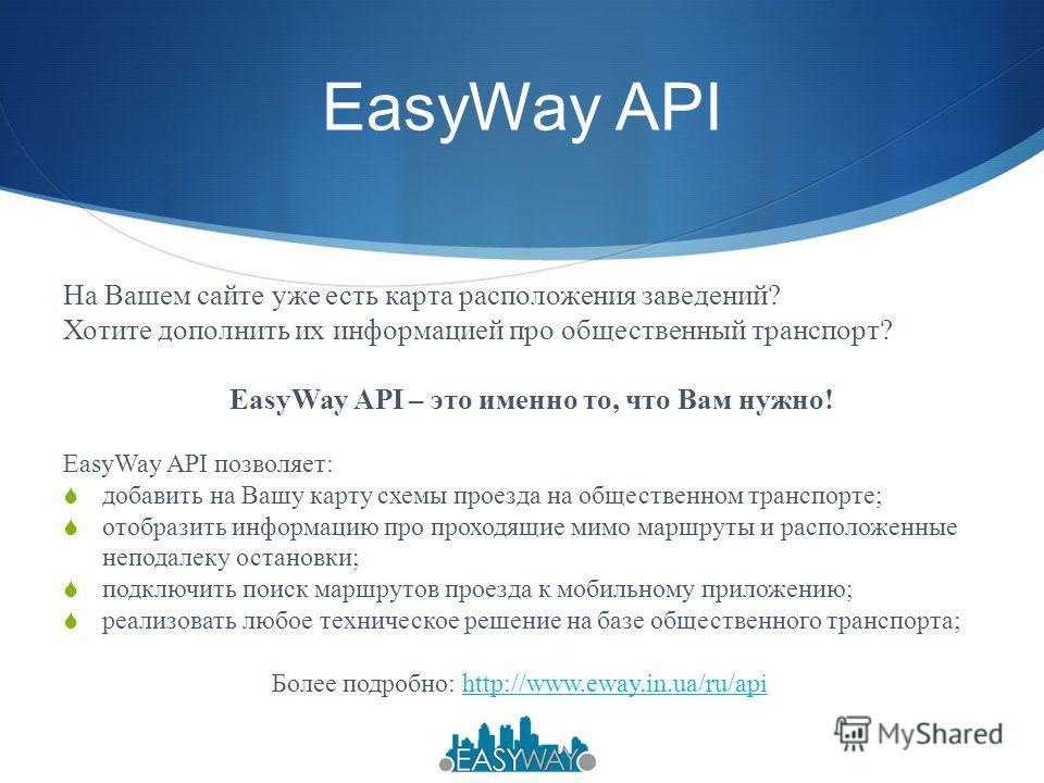 EasyWay API На Вашем сайте уже есть карта расположения заведений? Хотите дополнить их информацией про общественный транспорт? EasyWay API – это именно то, что Вам нужно! EasyWay API позволяет: добавить на Вашу карту схемы проезда на общественном тран