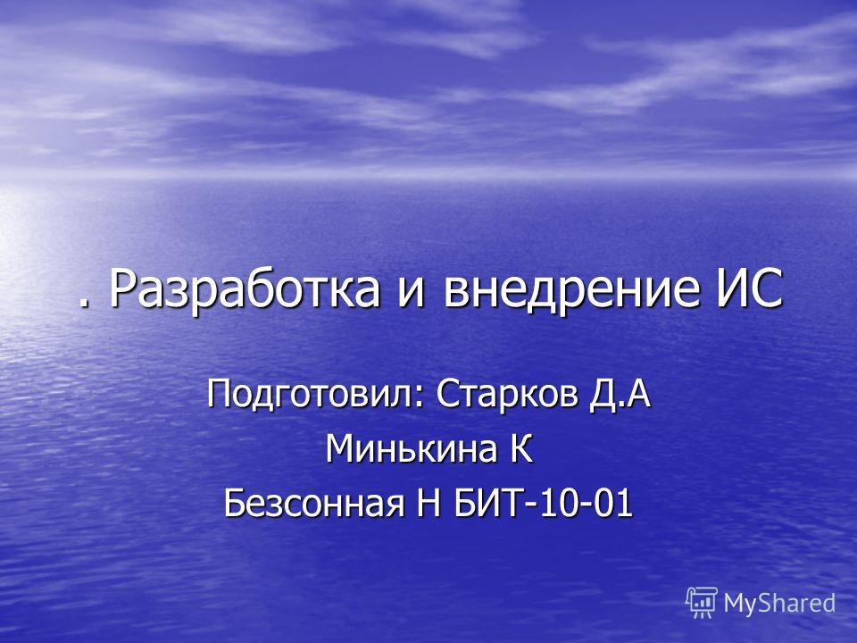 . Разработка и внедрение ИС Подготовил: Старков Д.А Минькина К Безсонная Н БИТ-10-01
