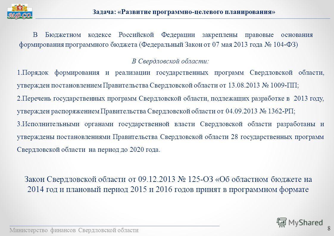 Министерство финансов Свердловской области 8 Задача: «Развитие программно-целевого планирования» В Бюджетном кодексе Российской Федерации закреплены правовые основания формирования программного бюджета (Федеральный Закон от 07 мая 2013 года 104-ФЗ) В