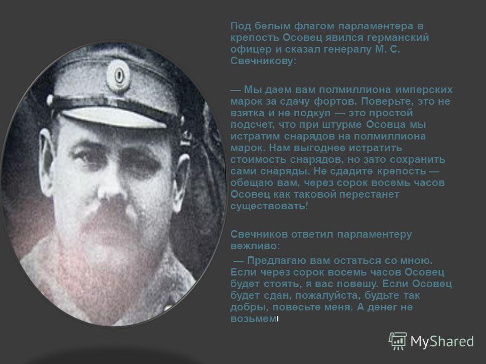 Под белым флагом парламентера в крепость Осовец явился германский офицер и сказал генералу М. С. Свечникову: Мы даем вам полмиллиона имперских марок за сдачу фортов. Поверьте, это не взятка и не подкуп это простой подсчет, что при штурме Осовца мы ис