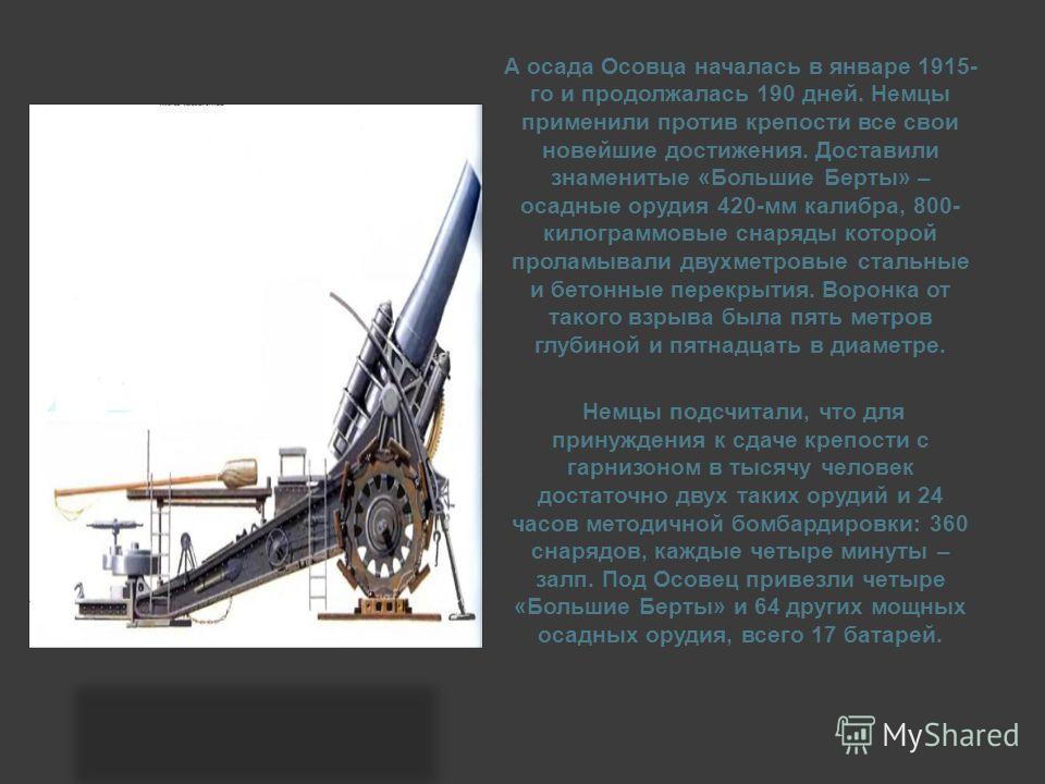 А осада Осовца началась в январе 1915- го и продолжалась 190 дней. Немцы применили против крепости все свои новейшие достижения. Доставили знаменитые «Большие Берты» – осадные орудия 420-мм калибра, 800- килограммовые снаряды которой проламывали двух