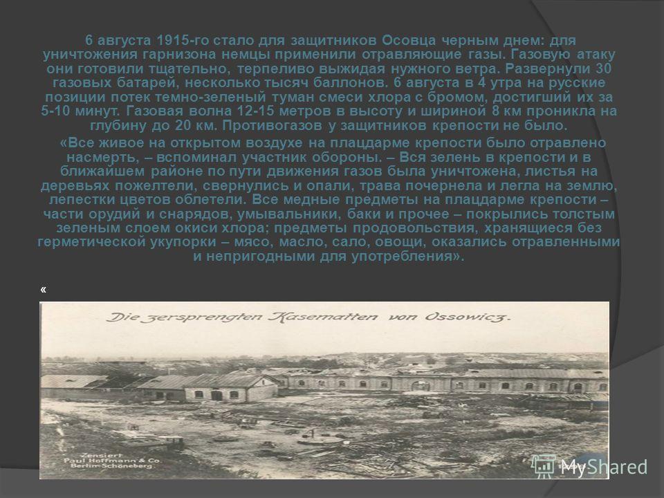 6 августа 1915-го стало для защитников Осовца черным днем: для уничтожения гарнизона немцы применили отравляющие газы. Газовую атаку они готовили тщательно, терпеливо выжидая нужного ветра. Развернули 30 газовых батарей, несколько тысяч баллонов. 6 а