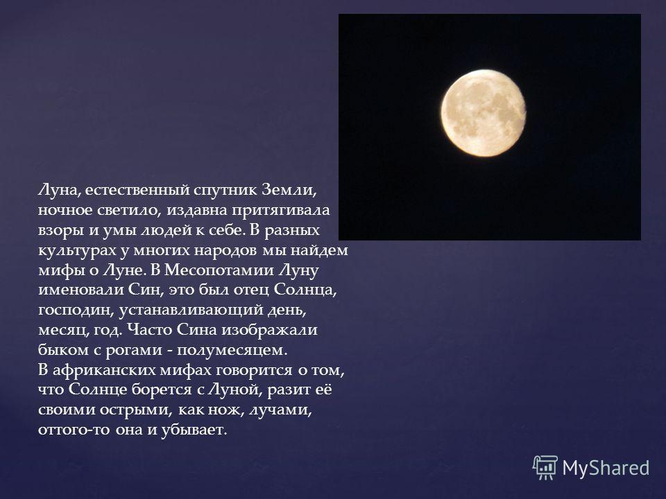 Луна, естественный спутник Земли, ночное светило, издавна притягивала взоры и умы людей к себе. В разных культурах у многих народов мы найдем мифы о Луне. В Месопотамии Луну именовали Син, это был отец Солнца, господин, устанавливающий день, месяц, г
