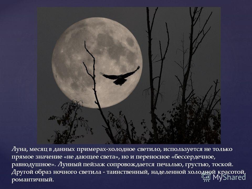 Луна, месяц в данных примерах-холодное светило, используется не только прямое значение «не дающее света», но и переносное «бессердечное, равнодушное». Лунный пейзаж сопровождается печалью, грустью, тоской. Другой образ ночного светила - таинственный,
