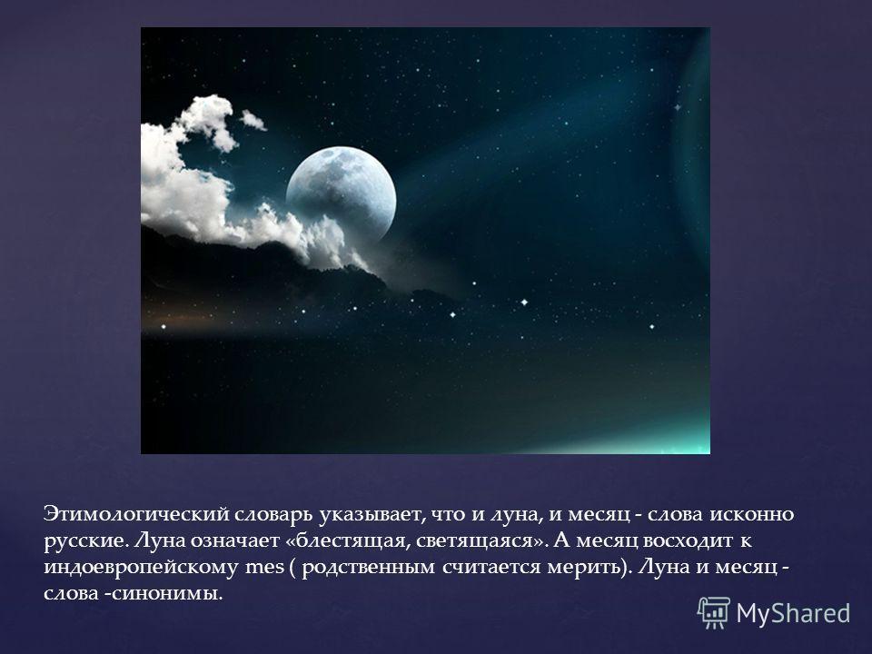 Этимологический словарь указывает, что и луна, и месяц - слова исконно русские. Луна означает «блестящая, светящаяся». А месяц восходит к индоевропейскому mes ( родственным считается мерить). Луна и месяц - слова -синонимы.