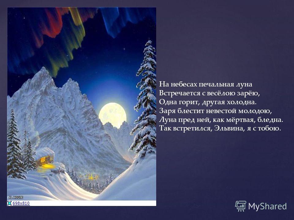 На небесах печальная луна Встречается с весёлою зарёю, Одна горит, другая холодна. Заря блестит невестой молодою, Луна пред ней, как мёртвая, бледна. Так встретился, Эльвина, я с тобою.