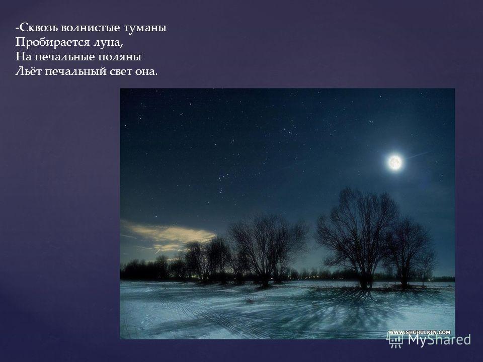 -Сквозь волнистые туманы Пробирается луна, На печальные поляны Льёт печальный свет она.