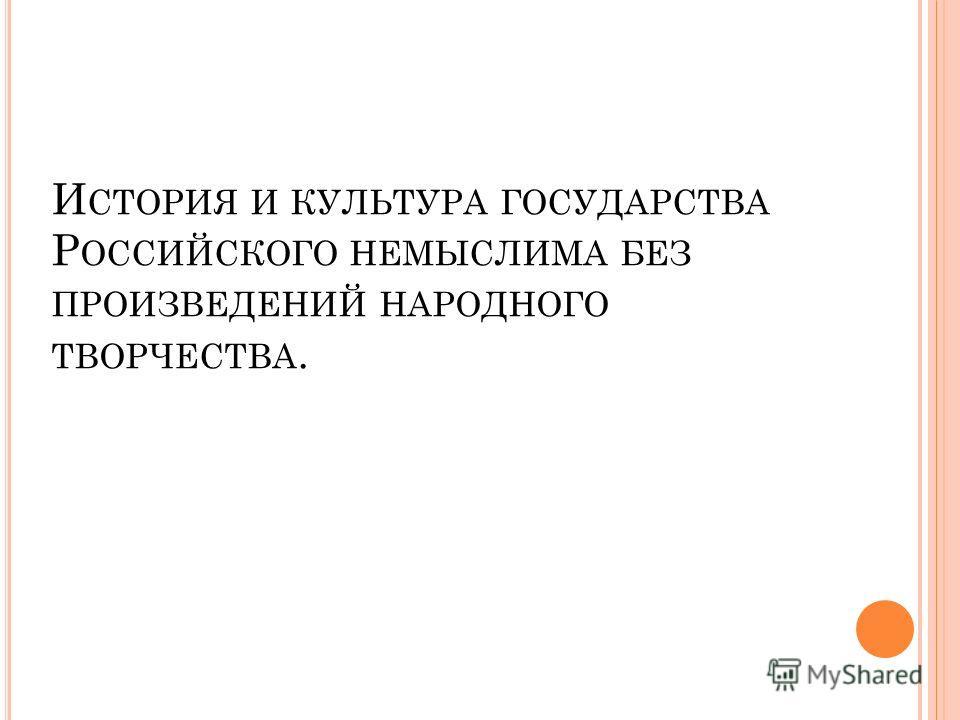 И СТОРИЯ И КУЛЬТУРА ГОСУДАРСТВА Р ОССИЙСКОГО НЕМЫСЛИМА БЕЗ ПРОИЗВЕДЕНИЙ НАРОДНОГО ТВОРЧЕСТВА.