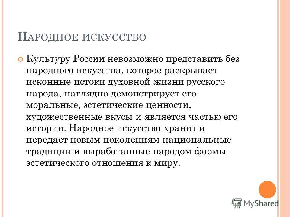 Н АРОДНОЕ ИСКУССТВО Культуру России невозможно представить без народного искусства, которое раскрывает исконные истоки духовной жизни русского народа, наглядно демонстрирует его моральные, эстетические ценности, художественные вкусы и является частью