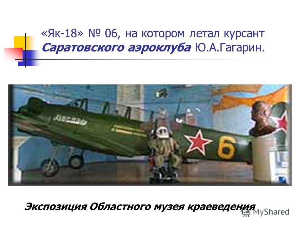 «Як-18» 06, на котором летал курсант Саратовского аэроклуба Ю.А.Гагарин. Экспозиция Областного музея краеведения