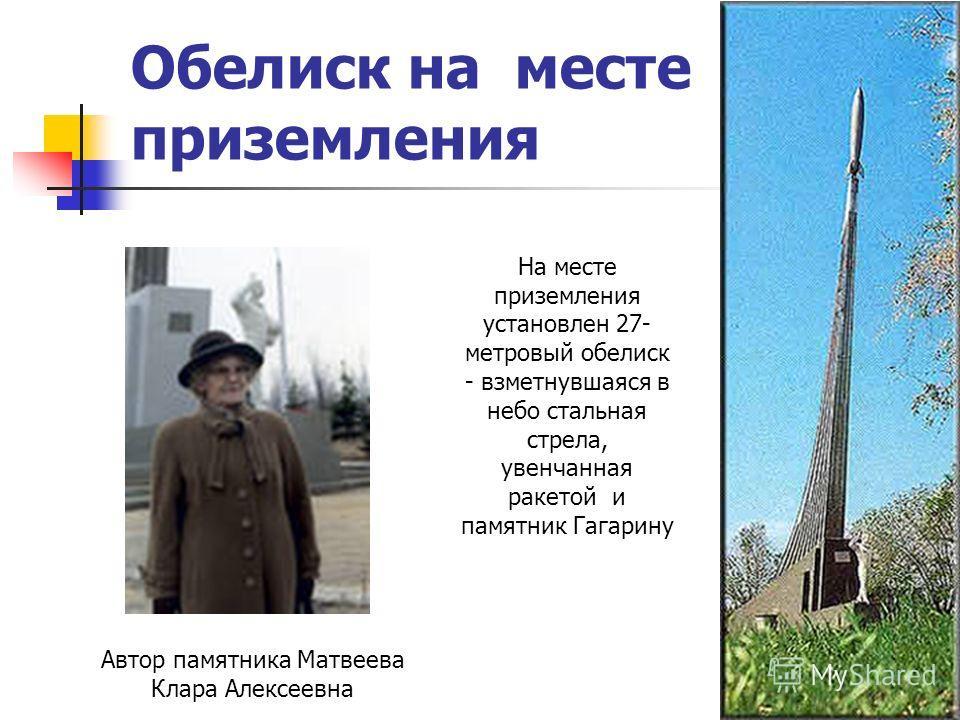 Обелиск на месте приземления На месте приземления установлен 27- метровый обелиск - взметнувшаяся в небо стальная стрела, увенчанная ракетой и памятник Гагарину Автор памятника Матвеева Клара Алексеевна