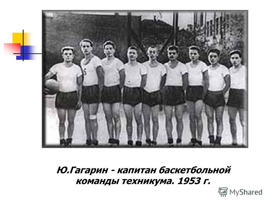 Ю.Гагарин - капитан баскетбольной команды техникума. 1953 г.