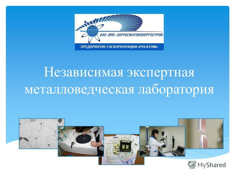 Независимая экспертная металловедческая лаборатория ПРЕДПРИЯТИЕ ГОСКОРПОРАЦИИ «РОСАТОМ»
