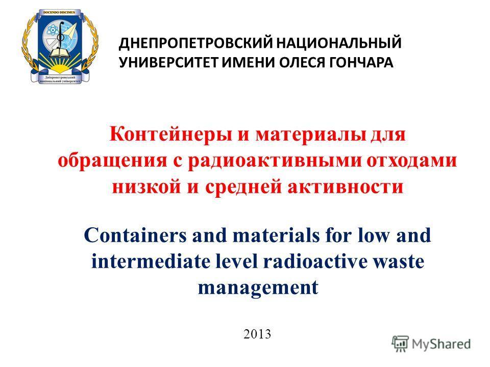 Контейнеры и материалы для обращения с радиоактивными отходами низкой и средней активности Containers and materials for low and intermediate level radioactive waste management ДНЕПРОПЕТРОВСКИЙ НАЦИОНАЛЬНЫЙ УНИВЕРСИТЕТ ИМЕНИ ОЛЕСЯ ГОНЧАРА 2013