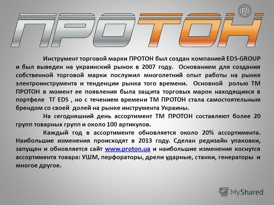 Инструмент торговой марки ПРОТОН был создан компанией EDS-GROUP и был выведен на украинский рынок в 2007 году. Основанием для создания собственной торговой марки послужил многолетний опыт работы на рынке электроинструмента и тенденции рынка того врем