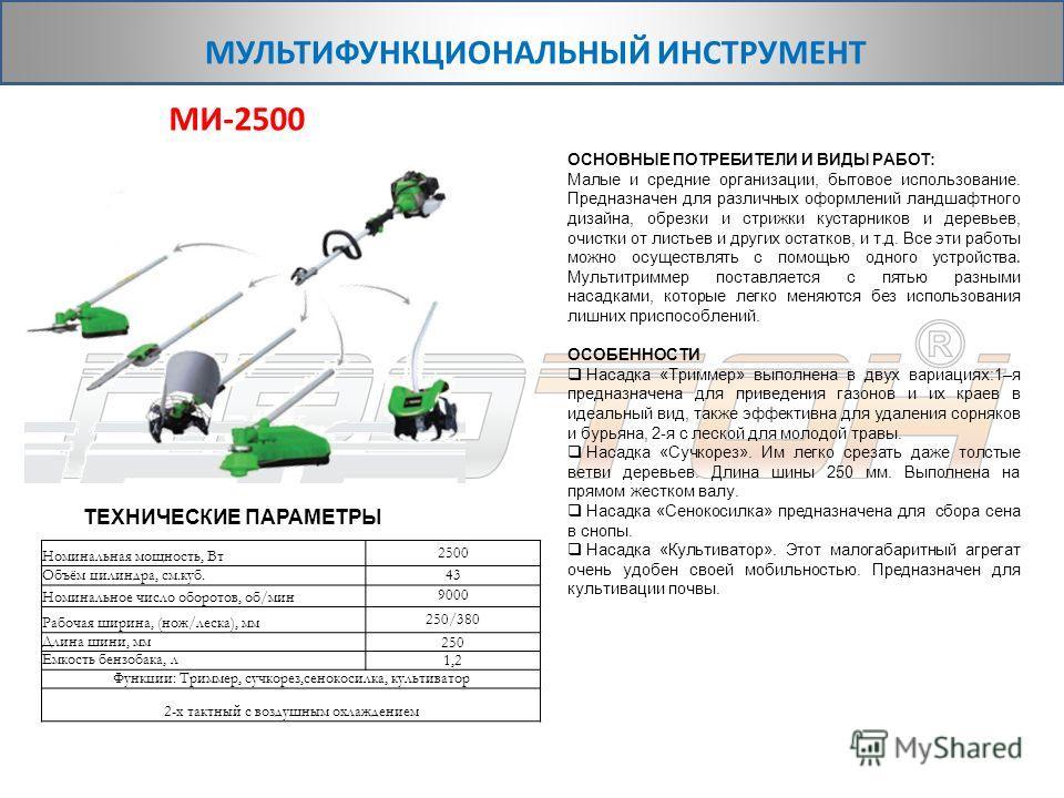 Номинальная мощность, Вт 2500 Объём цилиндра, см.куб. 43 Номинальное число оборотов, об/мин 9000 Рабочая ширина, (нож/леска), мм 250/380 Длина шини, мм 250 Емкость бензобака, л 1,2 Функции: Триммер, сучкорез,сенокосилка, культиватор 2-х тактный с воз