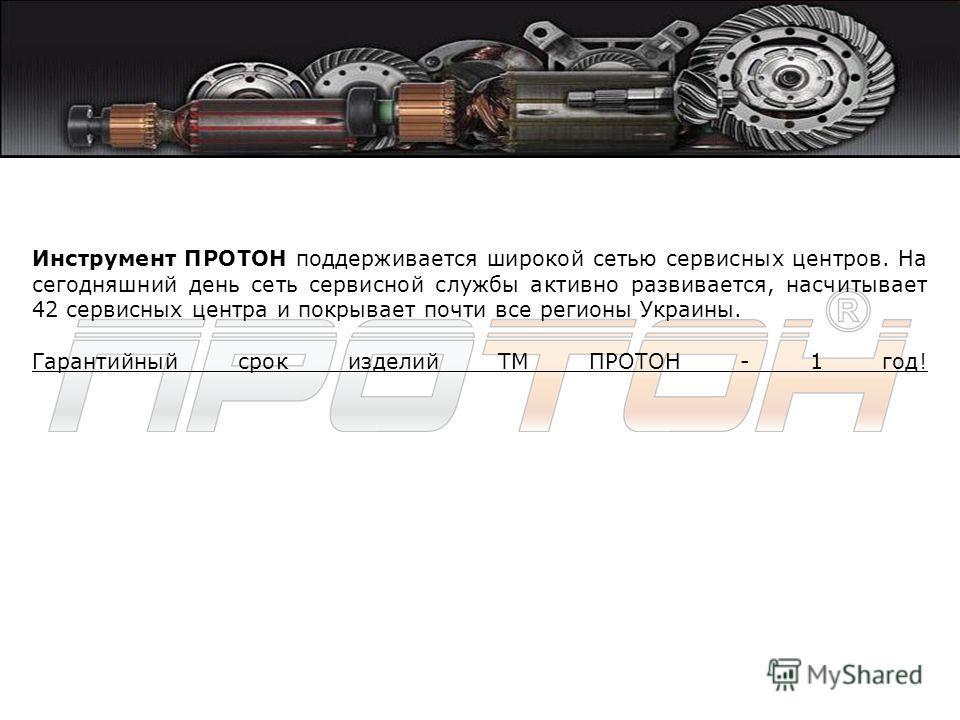 Инструмент ПРОТОН поддерживается широкой сетью сервисных центров. На сегодняшний день сеть сервисной службы активно развивается, насчитывает 42 сервисных центра и покрывает почти все регионы Украины. Гарантийный срок изделий ТМ ПРОТОН - 1 год!