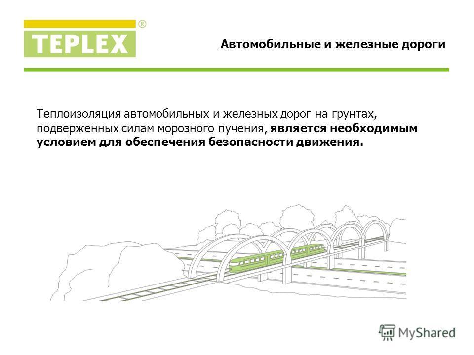 Автомобильные и железные дороги Теплоизоляция автомобильных и железных дорог на грунтах, подверженных силам морозного пучения, является необходимым условием для обеспечения безопасности движения.
