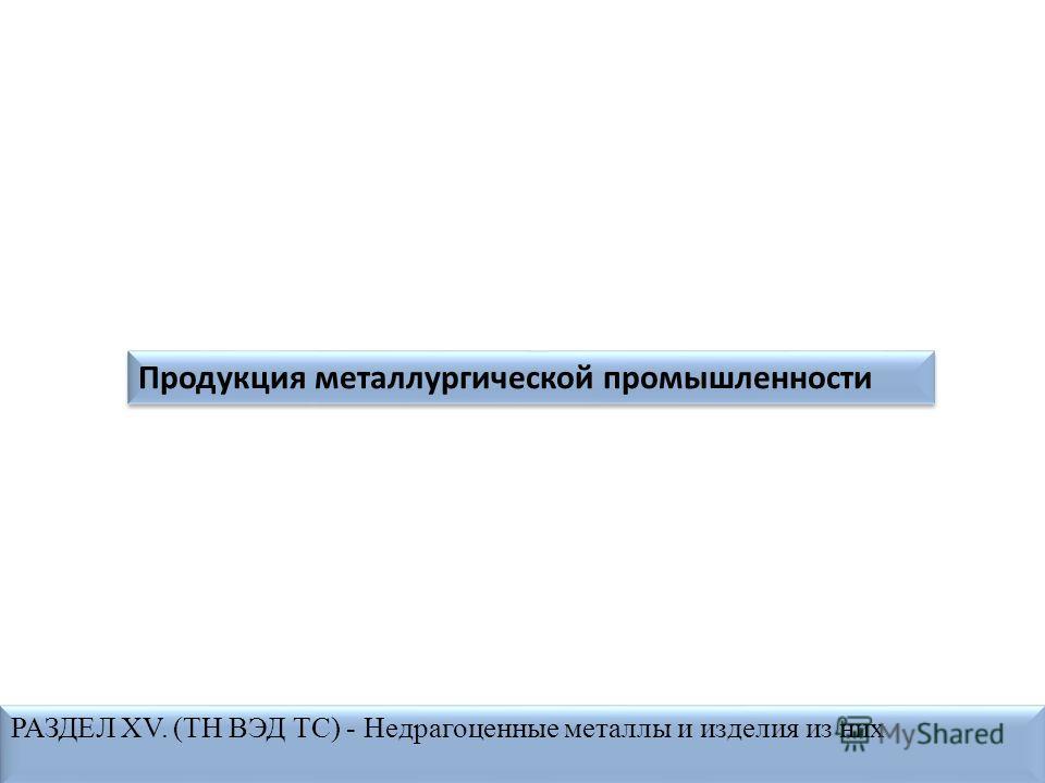 Продукция металлургической промышленности РАЗДЕЛ XV. (ТН ВЭД ТС) - Недрагоценные металлы и изделия из них