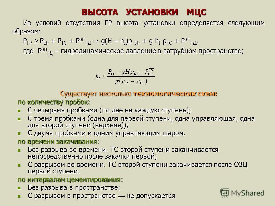 ВЫСОТА УСТАНОВКИ МЦС Из условий отсутствия ГР высота установки определяется следующим образом: Р ГР Р БР + Р ТС + Р ЗП ГД g(H – h I )ρ БР + g h I ρ ТС + Р ЗП ГД, где Р ЗП ГД – гидродинамическое давление в затрубном пространстве; Существует несколько