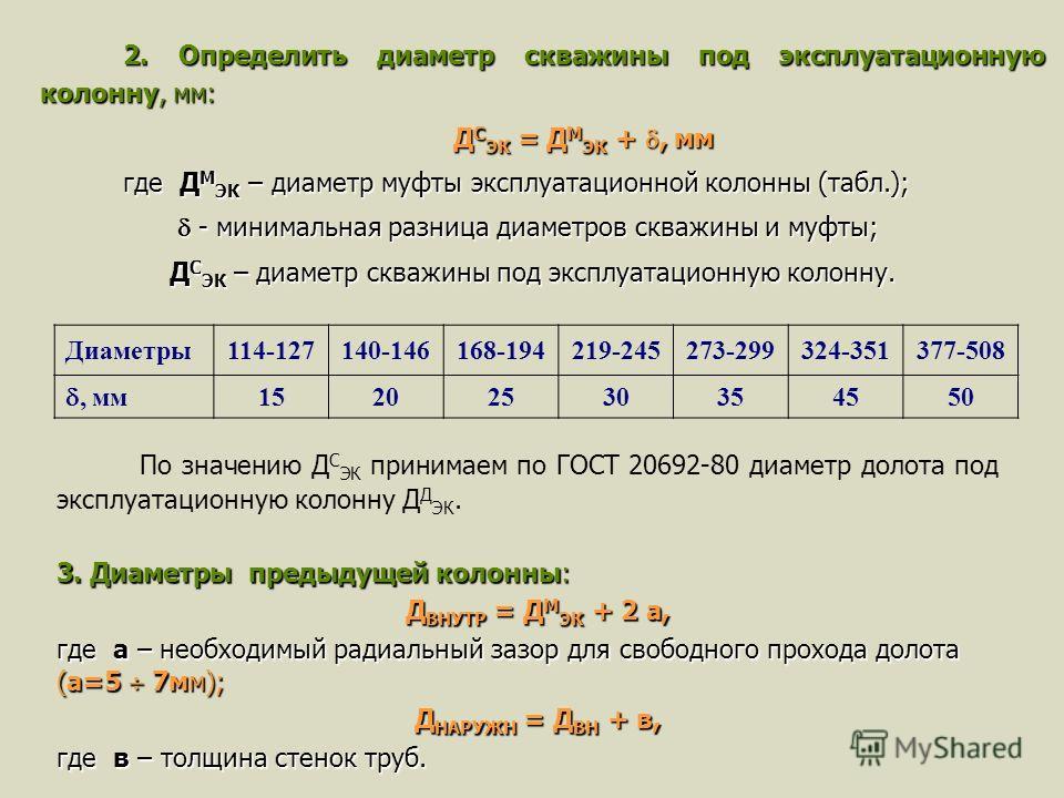 2. Определить диаметр скважины под эксплуатационную колонну, мм: Д С ЭК = Д М ЭК +, мм где Д М ЭК – диаметр муфты эксплуатационной колонны (табл.); - минимальная разница диаметров скважины и муфты; - минимальная разница диаметров скважины и муфты; Д
