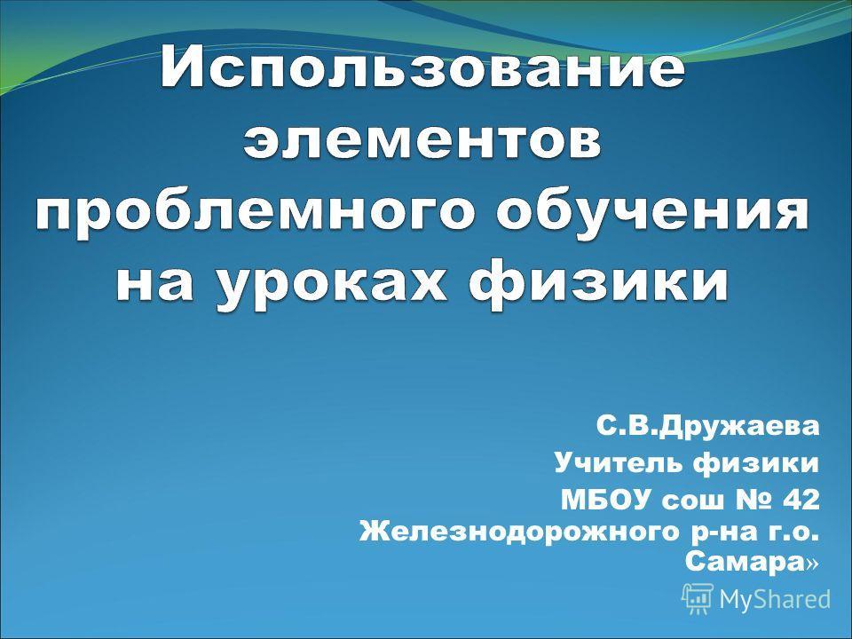 С.В.Дружаева Учитель физики МБОУ сош 42 Железнодорожного р-на г.о. Самара »