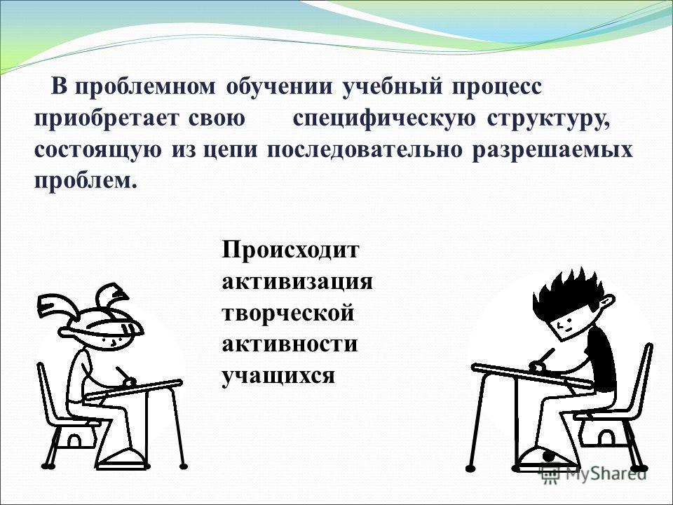 В проблемном обучении учебный процесс приобретает свою специфическую структуру, состоящую из цепи последовательно разрешаемых проблем. Происходит активизация творческой активности учащихся
