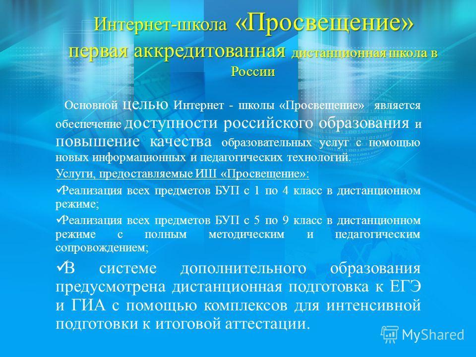 Интернет-школа «Просвещение» первая аккредитованная дистанционная школа в России Основной целью Интернет - школы «Просвещение» является обеспечение доступности российского образования и повышение качества образовательных услуг с помощью новых информа