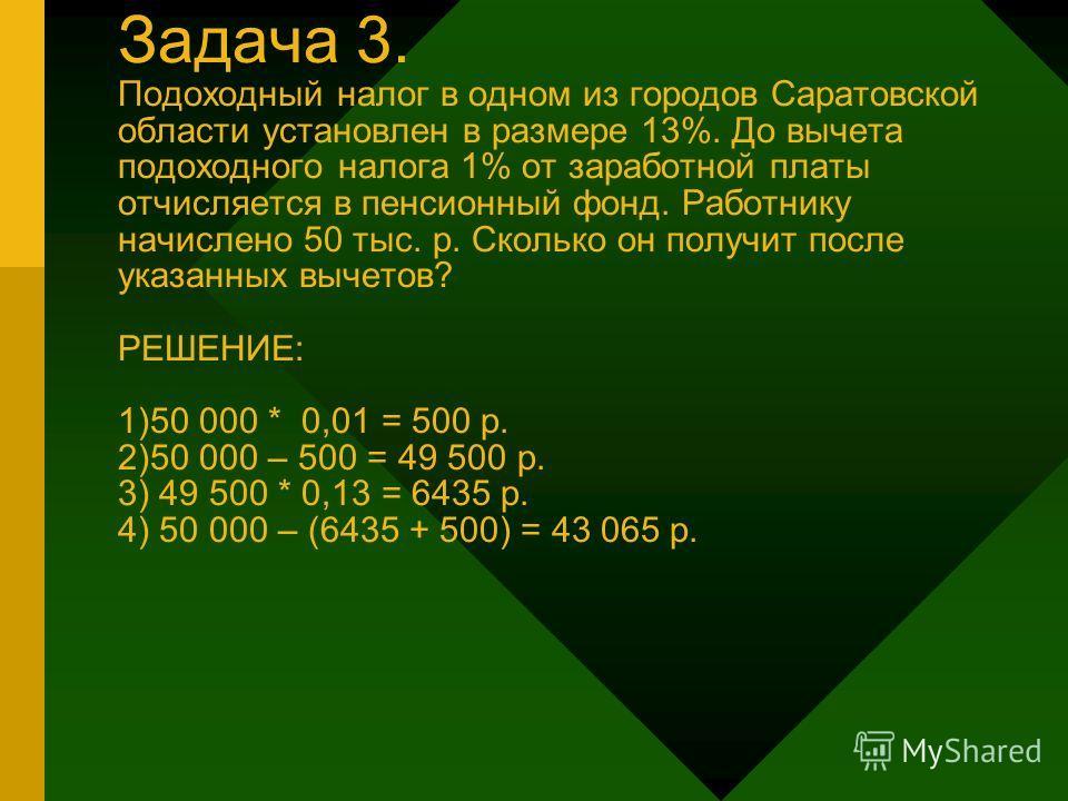 Задача 3. Подоходный налог в одном из городов Саратовской области установлен в размере 13%. До вычета подоходного налога 1% от заработной платы отчисляется в пенсионный фонд. Работнику начислено 50 тыс. р. Сколько он получит после указанных вычетов?