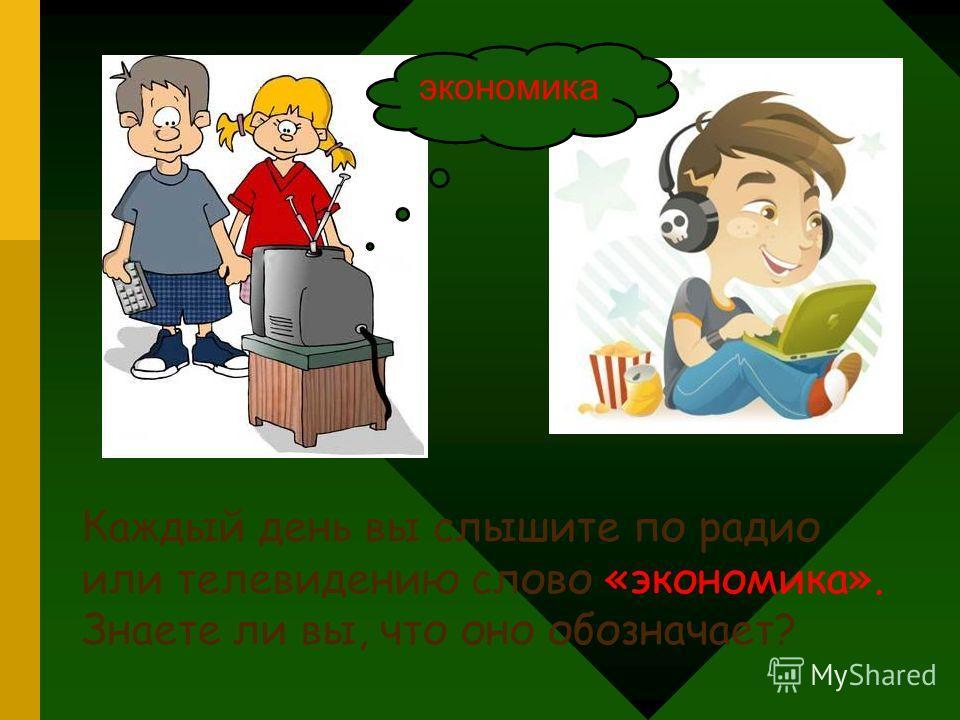 Каждый день вы слышите по радио или телевидению слово «экономика». Знаете ли вы, что оно обозначает? экономика