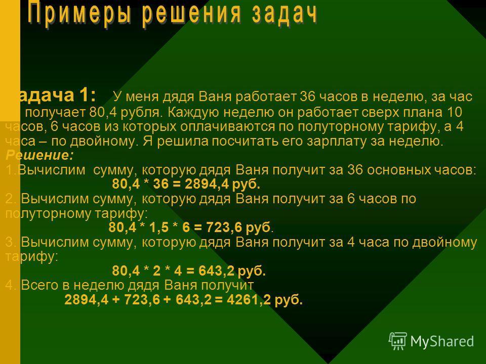 Задача 1: У меня дядя Ваня работает 36 часов в неделю, за час он получает 80,4 рубля. Каждую неделю он работает сверх плана 10 часов, 6 часов из которых оплачиваются по полуторному тарифу, а 4 часа – по двойному. Я решила посчитать его зарплату за не