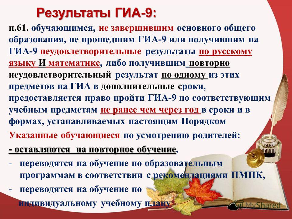 Результаты ГИА-9: п.61. обучающимся, не завершившим основного общего образования, не прошедшим ГИА-9 или получившим на ГИА-9 неудовлетворительные результаты по русскому языку И математике, либо получившим повторно неудовлетворительный результат по од