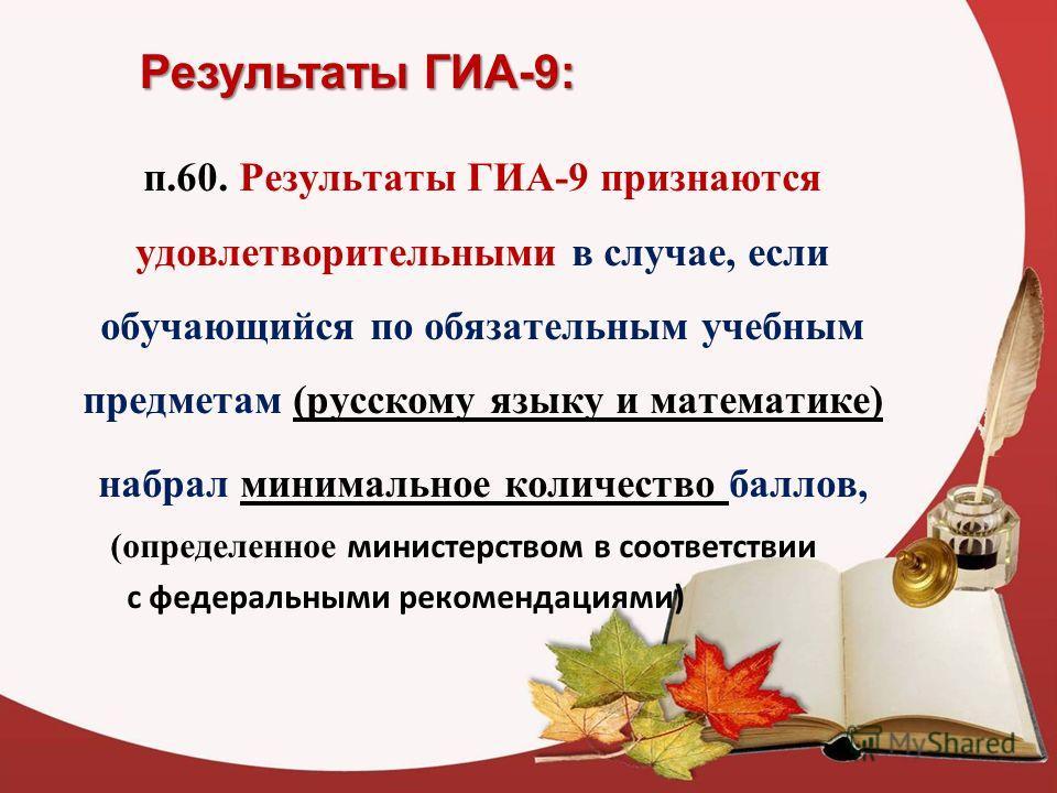 Результаты ГИА-9: п.60. Результаты ГИА-9 признаются удовлетворительными в случае, если обучающийся по обязательным учебным предметам (русскому языку и математике) набрал минимальное количество баллов, (определенное министерством в соответствии с феде