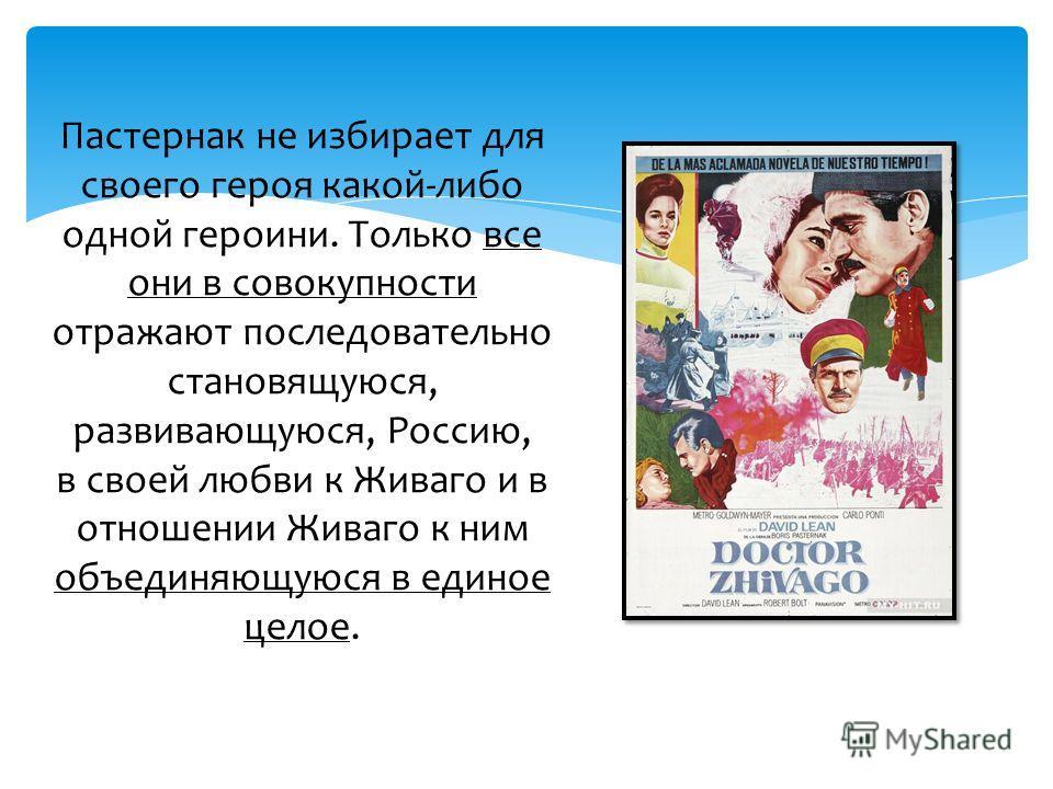Пастернак не избирает для своего героя какой-либо одной героини. Только все они в совокупности отражают последовательно становящуюся, развивающуюся, Россию, в своей любви к Живаго и в отношении Живаго к ним объединяющуюся в единое целое.