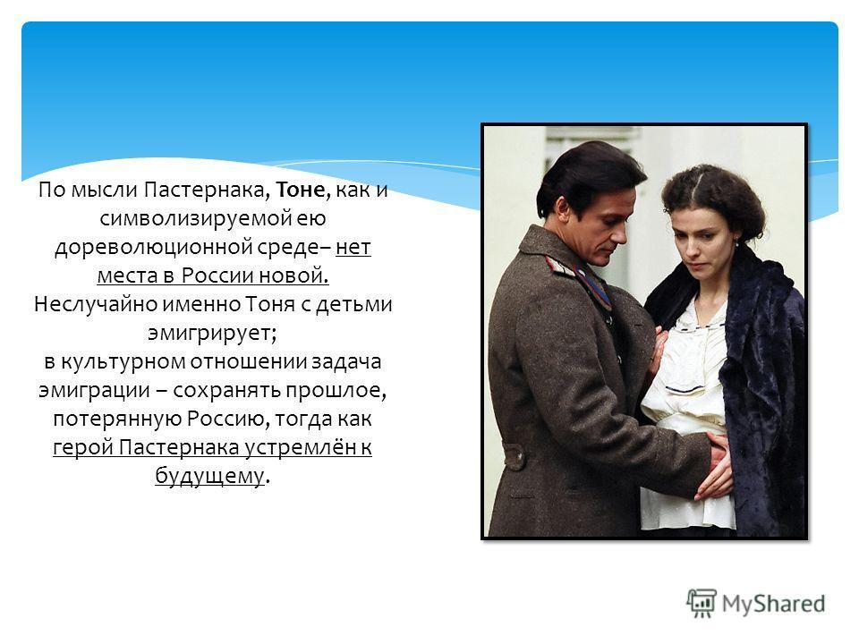 По мысли Пастернака, Тоне, как и символизируемой ею дореволюционной среде– нет места в России новой. Неслучайно именно Тоня с детьми эмигрирует; в культурном отношении задача эмиграции – сохранять прошлое, потерянную Россию, тогда как герой Пастернак
