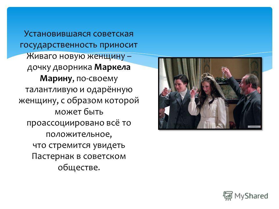Установившаяся советская государственность приносит Живаго новую женщину – дочку дворника Маркела Марину, по-своему талантливую и одарённую женщину, с образом которой может быть проассоциировано всё то положительное, что стремится увидеть Пастернак в