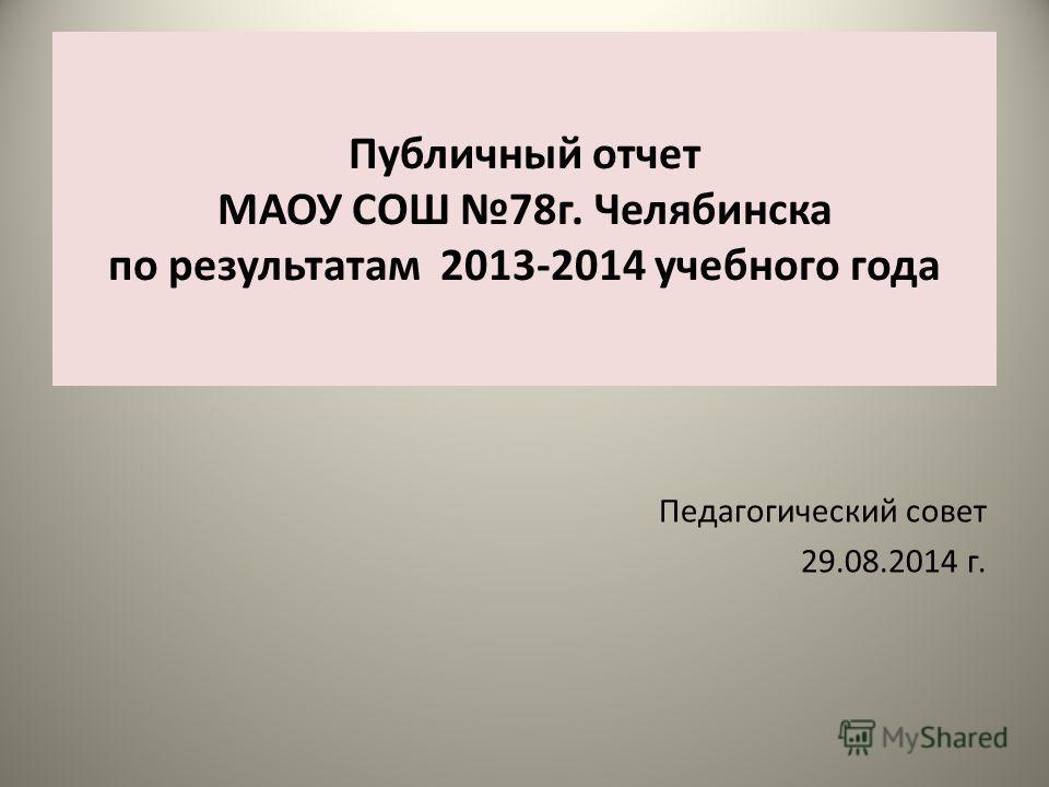 Публичный отчет МАОУ СОШ 78 г. Челябинска по результатам 2013-2014 учебного года Педагогический совет 29.08.2014 г.