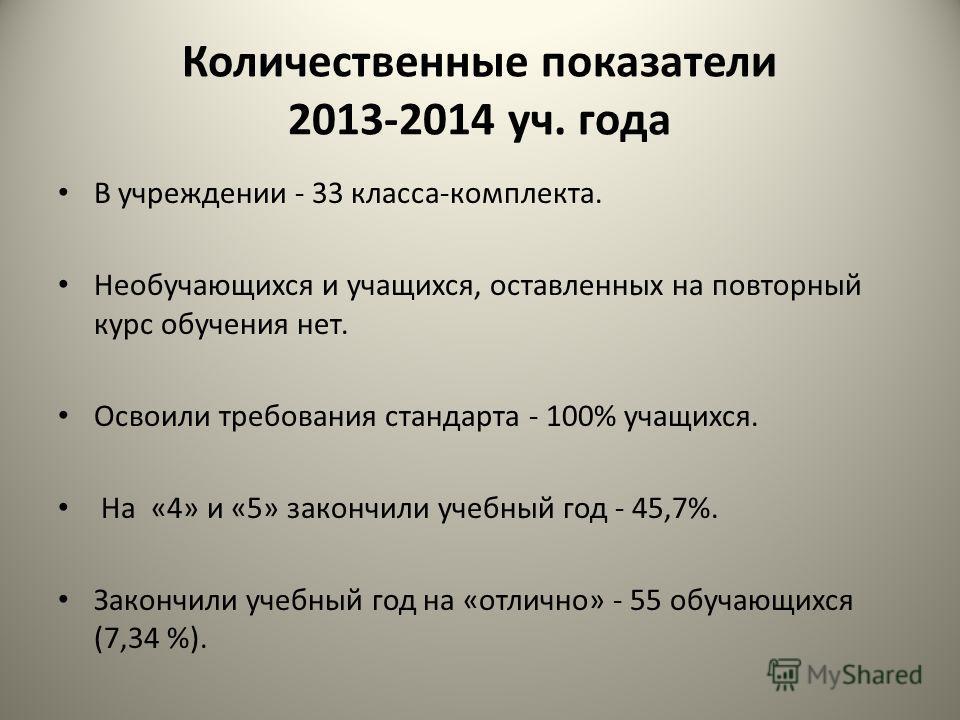 Количественные показатели 2013-2014 уч. года В учреждении - 33 класса-комплекта. Необучающихся и учащихся, оставленных на повторный курс обучения нет. Освоили требования стандарта - 100% учащихся. На «4» и «5» закончили учебный год - 45,7%. Закончили