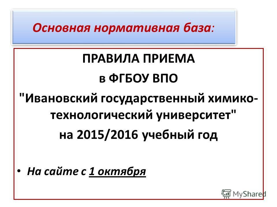 ПРАВИЛА ПРИЕМА в ФГБОУ ВПО Ивановский государственный химико- технологический университет на 2015/2016 учебный год На сайте с 1 октября Основная нормативная база: