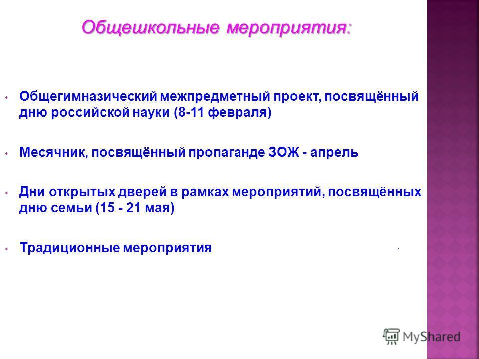 Общешкольные мероприятия: Общегимназический межпредметный проект, посвящённый дню российской науки (8-11 февраля) Месячник, посвящённый пропаганде ЗОЖ - апрель Дни открытых дверей в рамках мероприятий, посвящённых дню семьи (15 - 21 мая) Традиционные