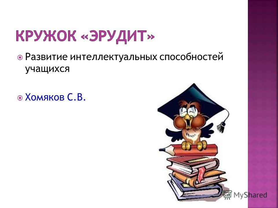 Развитие интеллектуальных способностей учащихся Хомяков С.В.