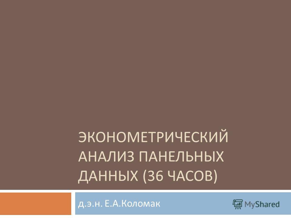 ЭКОНОМЕТРИЧЕСКИЙ АНАЛИЗ ПАНЕЛЬНЫХ ДАННЫХ (36 ЧАСОВ ) д. э. н. Е. А. Коломак