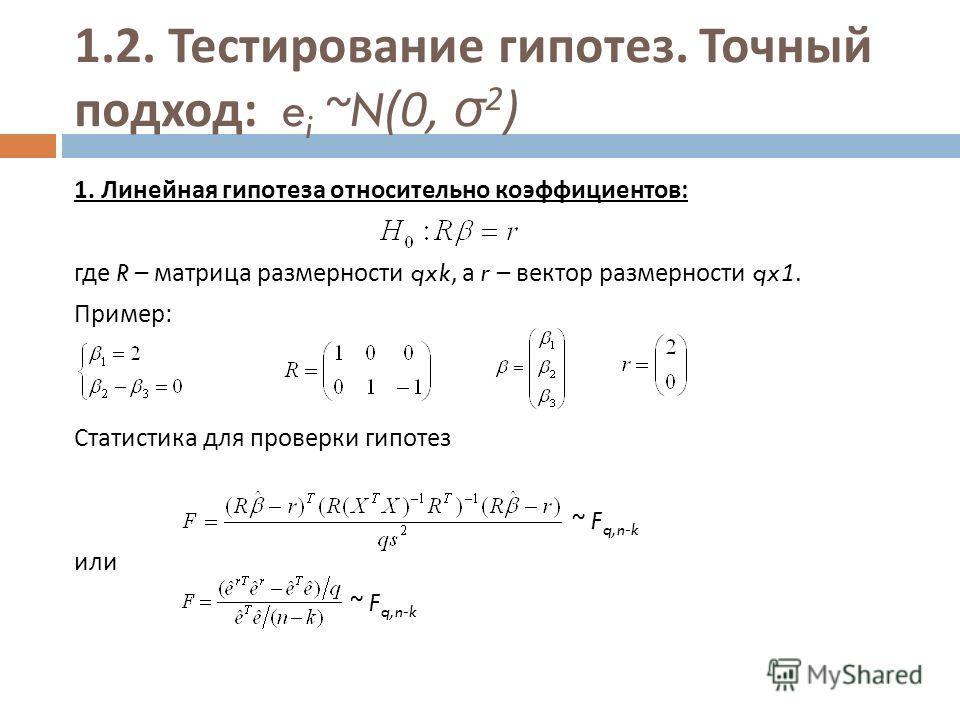 1.2. Тестирование гипотез. Точный подход : e i ~N(0, σ 2 ) 1. Линейная гипотеза относительно коэффициентов : где R – матрица размерности qxk, а r – вектор размерности qx1. Пример : Статистика для проверки гипотез ~ F q,n-k или ~ F q,n-k
